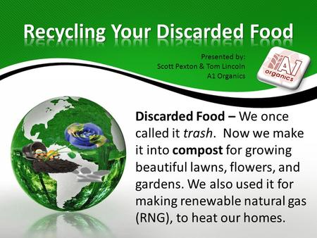 Discarded Food – We once called it trash. Now we make it into compost for growing beautiful lawns, flowers, and gardens. We also used it for making renewable.
