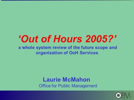 'Out of Hours 2005?' a whole system review of the future scope and organization of OoH Services Laurie McMahon Office for Public Management.