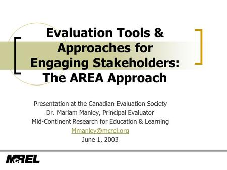 Evaluation Tools & Approaches for Engaging Stakeholders: The AREA Approach Presentation at the Canadian Evaluation Society Dr. Mariam Manley, Principal.
