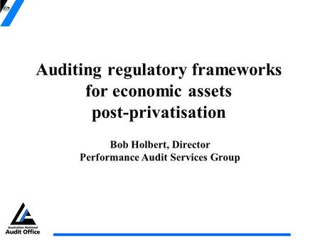 Auditing regulatory frameworks for economic assets post-privatisation Bob Holbert, Director Performance Audit Services Group.