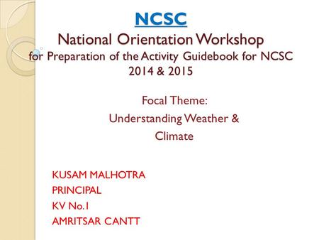 NCSC National Orientation Workshop for Preparation of the Activity Guidebook for NCSC 2014 & 2015 KUSAM MALHOTRA PRINCIPAL KV No.1 AMRITSAR CANTT Focal.