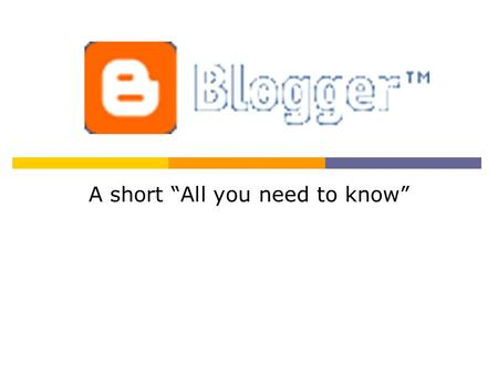 "A short ""All you need to know"". What's a blog? Publish your thoughts Get feedback Post photos Go Mobile Get started."