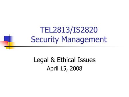 TEL2813/IS2820 Security Management Legal & Ethical Issues April 15, 2008.