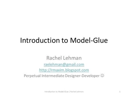 Introduction to Model-Glue Rachel Lehman  Perpetual Intermediate Designer-Developer Introduction to Model-Glue.