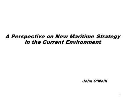 1 A Perspective on New Maritime Strategy in the Current Environment John O'Neill.