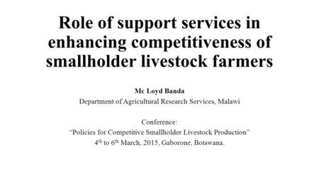 Role of support services in enhancing competitiveness of smallholder livestock farmers Mc Loyd Banda Department of Agricultural Research Services, Malawi.