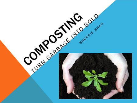 COMPOSTING TURN GARBAGE INTO GOLD SHERRIE SHAN. WHAT IS COMPOSTING Composting is a natural process that turns organic material into a dark rich substance.