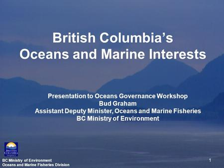 BC Ministry of Environment Oceans and Marine Fisheries Division 1 British Columbia's Oceans and Marine Interests Presentation to Oceans Governance Workshop.