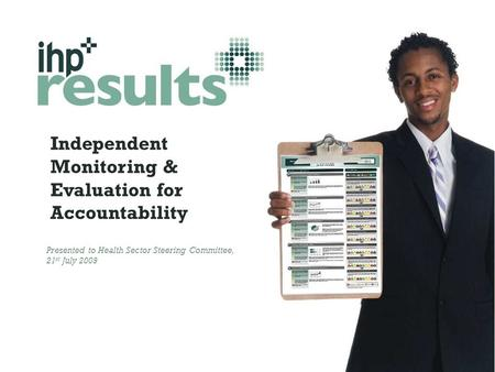 Independent Monitoring & Evaluation for Accountability Presented to Health Sector Steering Committee, 21 st July 2009.