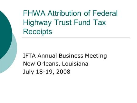 FHWA Attribution of Federal Highway Trust Fund Tax Receipts IFTA Annual Business Meeting New Orleans, Louisiana July 18-19, 2008.