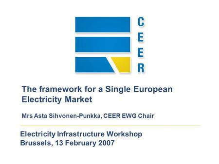 Electricity Infrastructure Workshop Brussels, 13 February 2007 The framework for a Single European Electricity Market Mrs Asta Sihvonen-Punkka, CEER EWG.