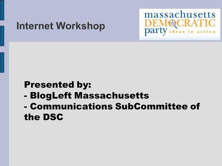 Internet Workshop Presented by: - BlogLeft Massachusetts - Communications SubCommittee of the DSC.