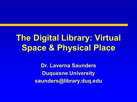 The Digital Library: Virtual Space & Physical Place Dr. Laverna Saunders Duquesne University
