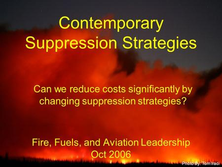 Fire, Fuels, and Aviation Leadership Oct 2006 Contemporary Suppression Strategies Photo By: Tom Iraci Can we reduce costs significantly by changing suppression.