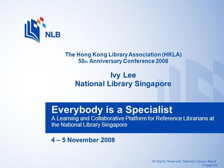 4 – 5 November 2008 Everybody is a Specialist A Learning and Collaborative Platform for Reference Librarians at the National Library Singapore The Hong.