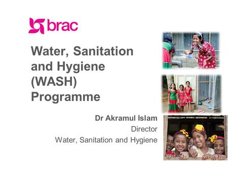 Facebook.com/BRACWorld www.brac.net twitter.com/BRACWorld Water, Sanitation and Hygiene (WASH) Programme Dr Akramul Islam Director Water, Sanitation and.