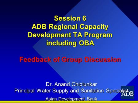 Session 6 ADB Regional Capacity Development TA Program including OBA Feedback of Group Discussion Dr. Anand Chiplunkar Principal Water Supply and Sanitation.
