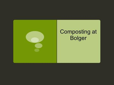 Composting at Bolger. Composting?  Composting is combing organic matter and bringing them under controlled conditions to create compost. Compost is simply.
