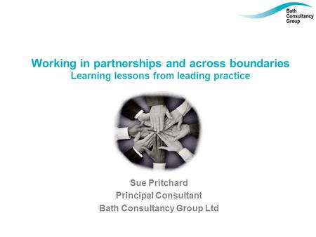 Working in partnerships and across boundaries Learning lessons from leading practice Sue Pritchard Principal Consultant Bath Consultancy Group Ltd.