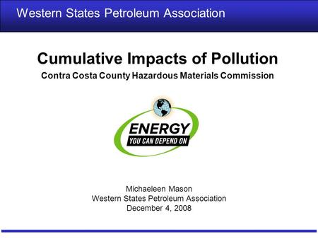 1 Cumulative Impacts of Pollution Contra Costa County Hazardous Materials Commission Western States Petroleum Association Michaeleen Mason Western States.