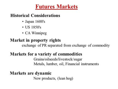 Futures Markets Historical Considerations Japan 1600's US 1850's CA Winnipeg Market in property rights exchange of PR separated from exchange of commodity.
