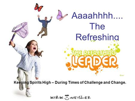 Aaaahhhh.... The Refreshing Leader Keeping Spirits High – During Times of Challenge and Change.