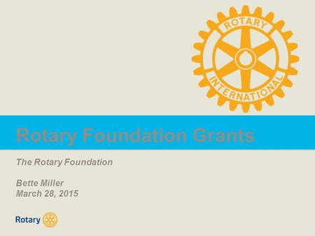 Rotary Foundation Grants The Rotary Foundation Bette Miller March 28, 2015.