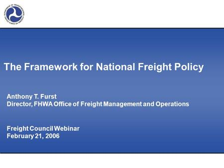 Freight Council Webinar February 21, 2006 Anthony T. Furst Director, FHWA Office of Freight Management and Operations The Framework for National Freight.