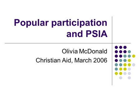 Popular participation and PSIA Olivia McDonald Christian Aid, March 2006.