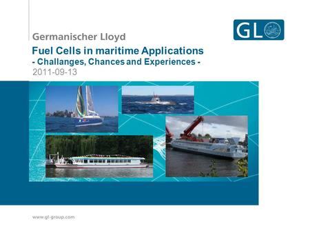 GL – Your competitive edge Take the lead through innovation Fuel Cells in maritime Applications - Challanges, Chances and Experiences - 2011-09-13.