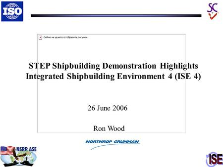 STEP Shipbuilding Demonstration Highlights Integrated Shipbuilding Environment 4 (ISE 4) 26 June 2006 Ron Wood.