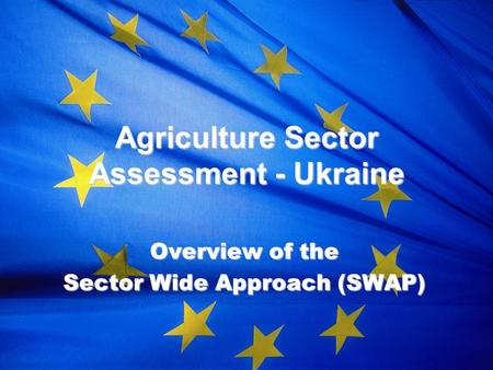 Agriculture Sector Assessment - Ukraine Overview of the Sector Wide Approach (SWAP)