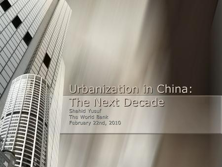 Urbanization in China: The Next Decade Shahid Yusuf The World Bank February 22nd, 2010.