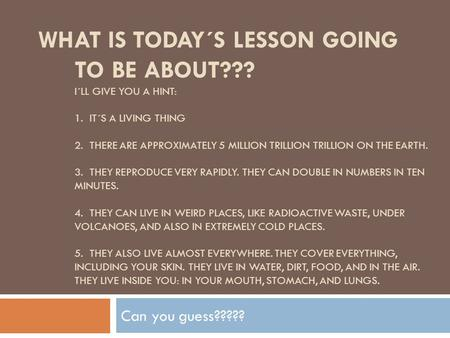 WHAT IS TODAY´S LESSON GOING TO BE ABOUT??? I´LL GIVE YOU A HINT: 1. IT´S A LIVING THING 2. THERE ARE APPROXIMATELY 5 MILLION TRILLION TRILLION ON THE.