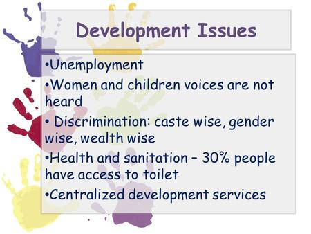 Development Issues Unemployment Women and children voices are not heard Discrimination: caste wise, gender wise, wealth wise Health and sanitation – 30%