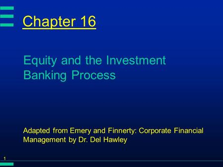 1 Chapter 16 Equity and the Investment Banking Process Adapted from Emery and Finnerty: Corporate Financial Management by Dr. Del Hawley.