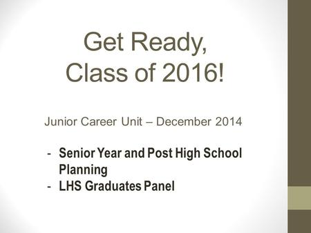 Get Ready, Class of 2016! Junior Career Unit – December 2014 - Senior Year and Post High School Planning - LHS Graduates Panel.