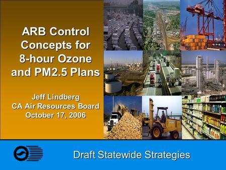 Draft Statewide Strategies ARB Control Concepts for 8-hour Ozone and PM2.5 Plans Jeff Lindberg CA Air Resources Board October 17, 2006.