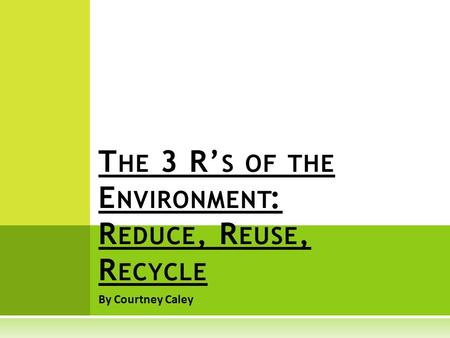 By Courtney Caley T HE 3 R' S OF THE E NVIRONMENT : R EDUCE, R EUSE, R ECYCLE.