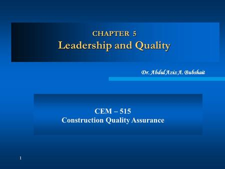 1 CHAPTER 5 Leadership and Quality Dr. Abdul Aziz A. Bubshait CEM – 515 Construction Quality Assurance.