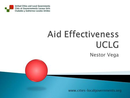 Nestor Vega www.cities-localgovernments.org.  UCLG (2009) Position Paper on Aid Effectiveness and Local Government  UCLG (2010) The of City 2030 - Our.