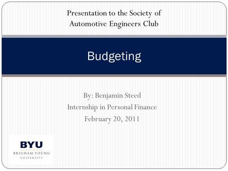 By: Benjamin Steed Internship in Personal Finance February 20, 2011 Budgeting Presentation to the Society of Automotive Engineers Club.