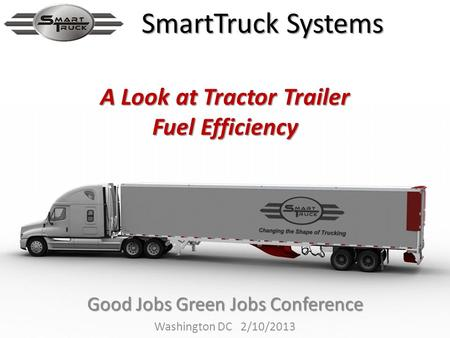 Good Jobs Green Jobs Conference Washington DC 2/10/2013 SmartTruck Systems A Look at Tractor Trailer Fuel Efficiency.