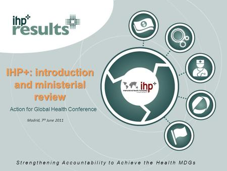 IHP+: introduction and ministerial review Action for Global Health Conference Strengthening Accountability to Achieve the Health MDGs Madrid, 7 th June.