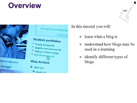 Overview In this tutorial you will: learn what a blog is understand how blogs may be used in e-learning identify different types of blogs.