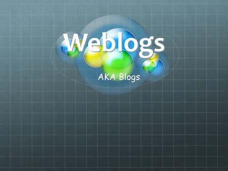 Weblogs AKA Blogs. What is a blog? Wikipedia Definition: A weblog, web log or simply a blog, is a web application which contains periodic time-stamped.