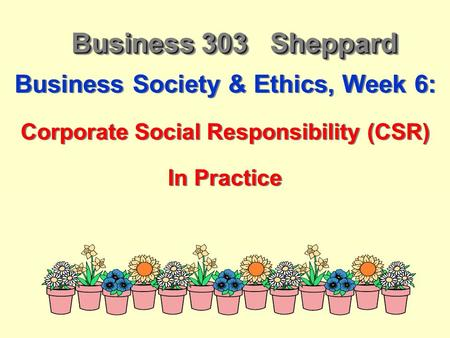 Business 303 Sheppard Business Society & Ethics, Week 6: Corporate Social Responsibility (CSR) In Practice Business Society & Ethics, Week 6: Corporate.