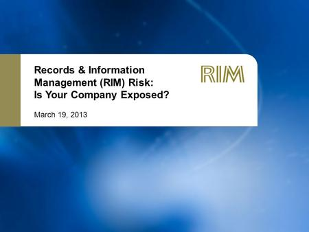 Records & Information Management (RIM) Risk: Is Your Company Exposed? March 19, 2013.
