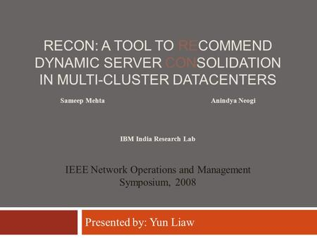 RECON: A TOOL TO RECOMMEND DYNAMIC SERVER CONSOLIDATION IN MULTI-CLUSTER DATACENTERS Anindya Neogi IEEE Network Operations and Management Symposium, 2008.