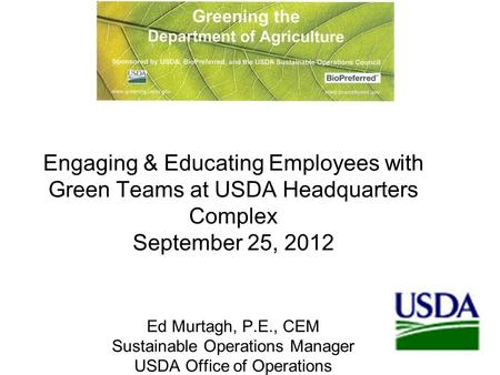 1 Engaging & Educating Employees with Green Teams at USDA Headquarters Complex September 25, 2012 Ed Murtagh, P.E., CEM Sustainable Operations Manager.